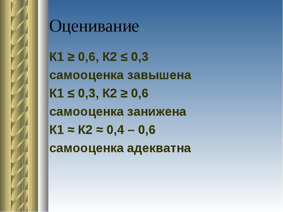 Оценивание К1 ≥ 0,6, К2 ≤ 0,3 самооценка завышена К1 ≤ 0,3, К2 ≥ 0,6 самооцен...