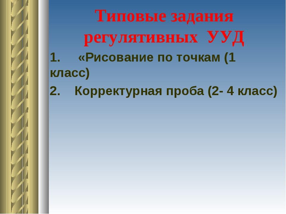 Типовые задания регулятивных УУД 1. «Рисование по точкам (1 класс) 2. Коррект...