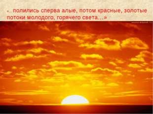 «…полились сперва алые, потом красные, золотые потоки молодого, горячего све