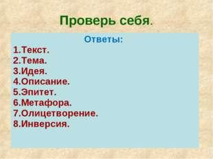 Проверь себя. Ответы: 1.Текст. 2.Тема. 3.Идея. 4.Описание. 5.Эпитет. 6.Метафо