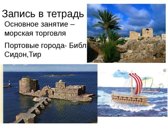 Запись в тетрадь Основное занятие – морская торговля Портовые города- Библ, С...