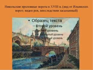 Никольские проломные ворота в XVIII в. (вид от Ильинских ворот; виден ров, вп