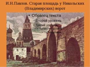 И.Н.Павлов. Старая площадь у Никольских (Владимирских) ворот