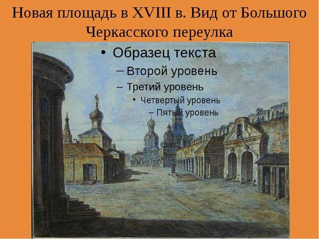 Новая площадь в XVIII в. Вид отБольшого Черкасского переулка