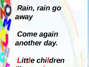 Warm-up Rain, rain go away Come again another day. Little children like to pl