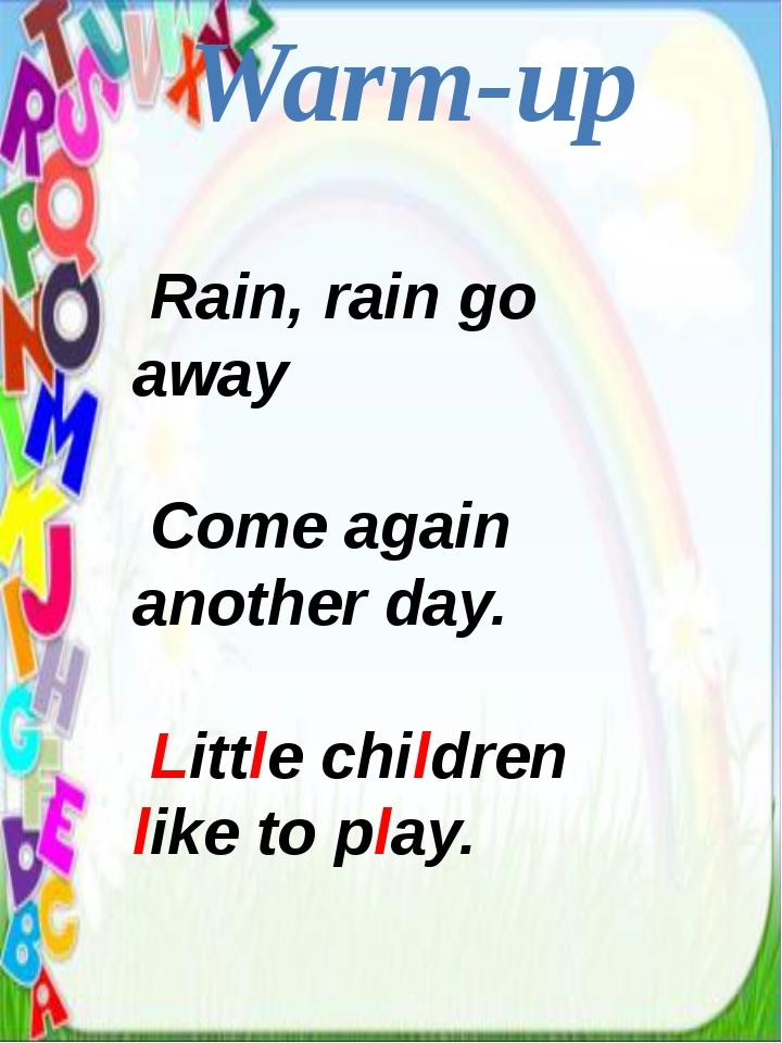 Warm-up Rain, rain go away Come again another day. Little children like to pl...