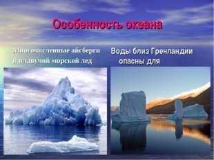 Особенность океана Многочисленные айсберги и плавучий морской лед Воды близ Г
