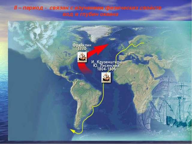 II – период - связан с изучением физических свойств вод и глубин океана