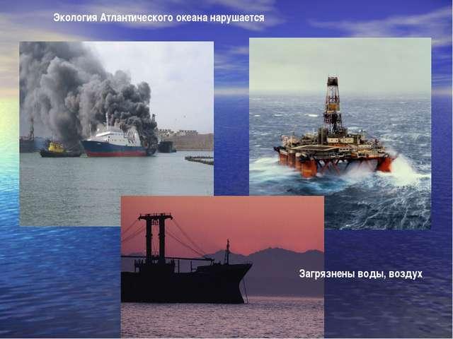 Загрязнены воды, воздух Экология Атлантического океана нарушается