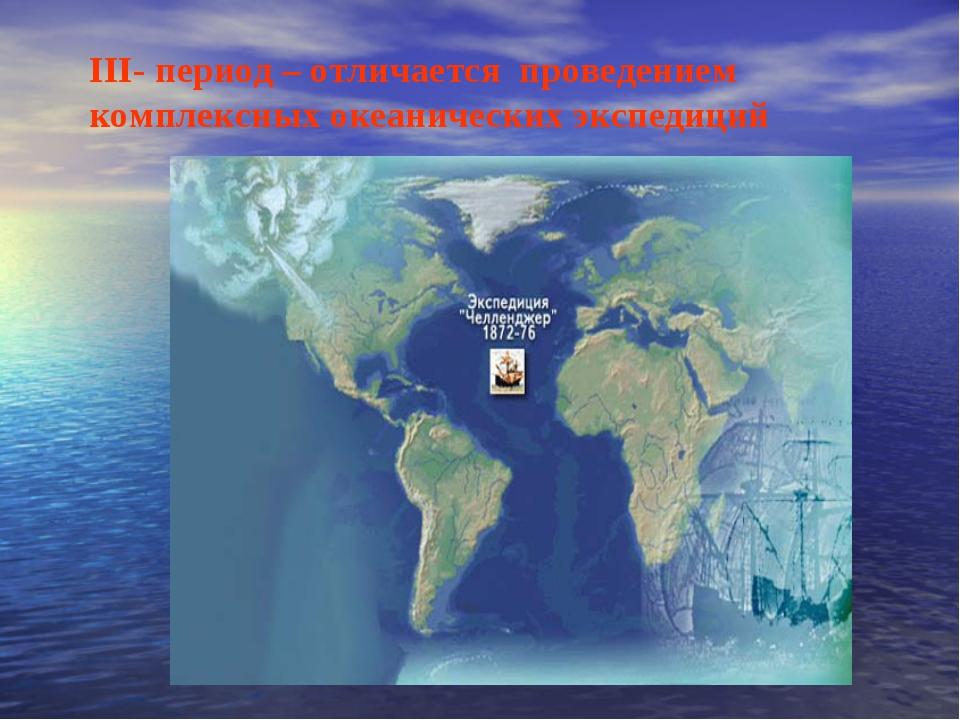 III- период – отличается проведением комплексных океанических экспедиций