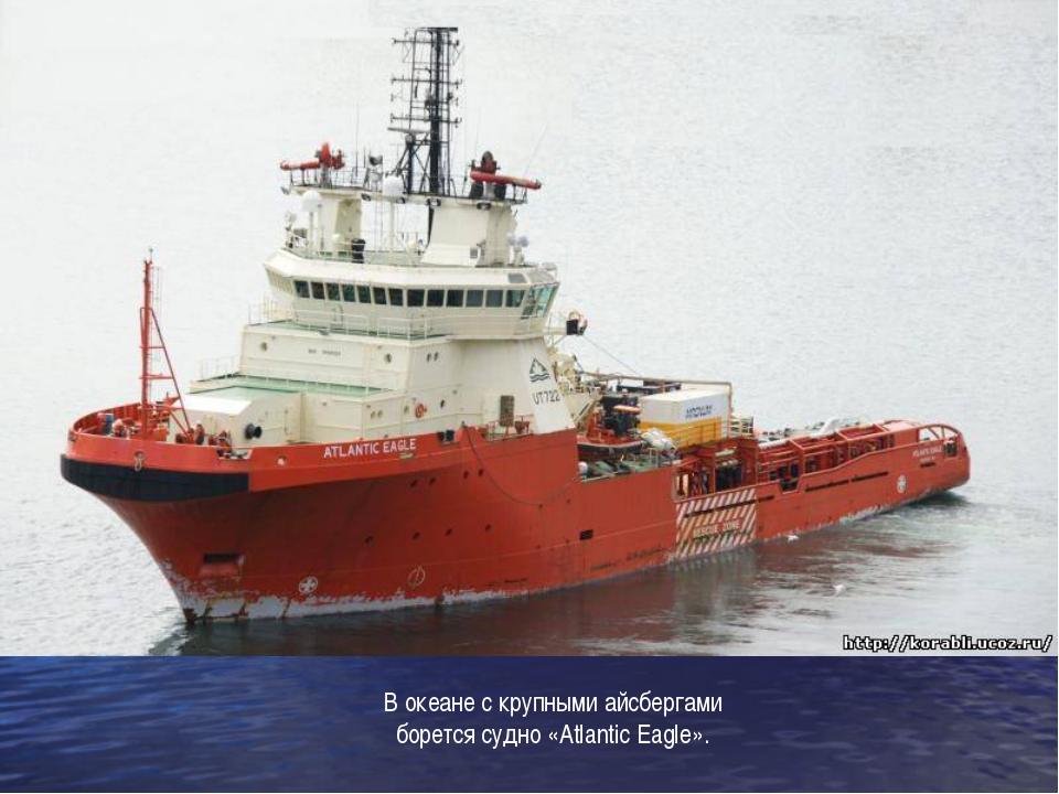 В океане с крупными айсбергами борется судно «Atlantic Eagle».