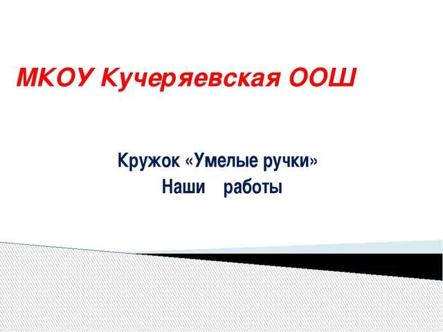 МКОУ Кучеряевская ООШ Кружок «Умелые ручки» Наши работы