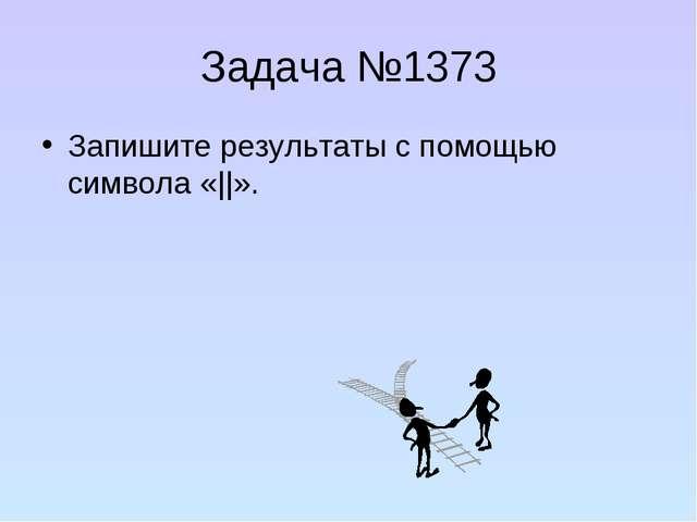 Задача №1373 Запишите результаты с помощью символа «||».