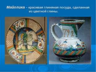 Майолика – красивая глиняная посуда, сделанная из цветной глины.