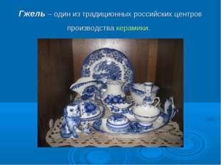 Гжель –один из традиционных российских центров производства керамики.