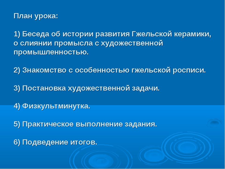 План урока: 1) Беседа об истории развития Гжельской керамики, о слиянии промы...