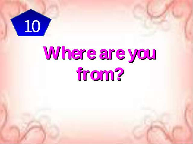 10 Where are you from?