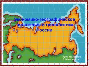 Экономико-географическое положение и геополитика России Урок географии В 10-о