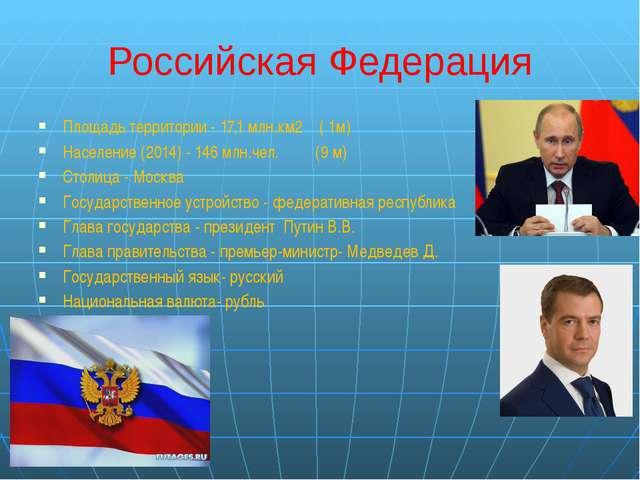 Российская Федерация Площадь территории - 17,1 млн.км2 ( 1м) Население (2014)...