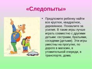 «Следопыты» Предложите ребенку найти все круглое, квадратное, деревянное. Пох
