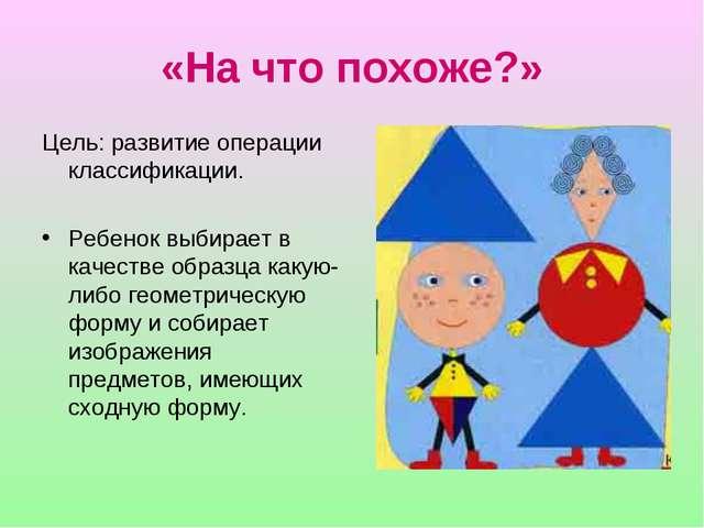 «На что похоже?» Цель: развитие операции классификации. Ребенок выбирает в ка...