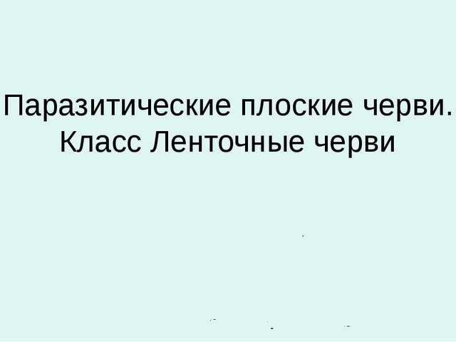 Паразитические плоские черви. Класс Ленточные черви Автор: Лебедев С.Н. ГОУ ш...