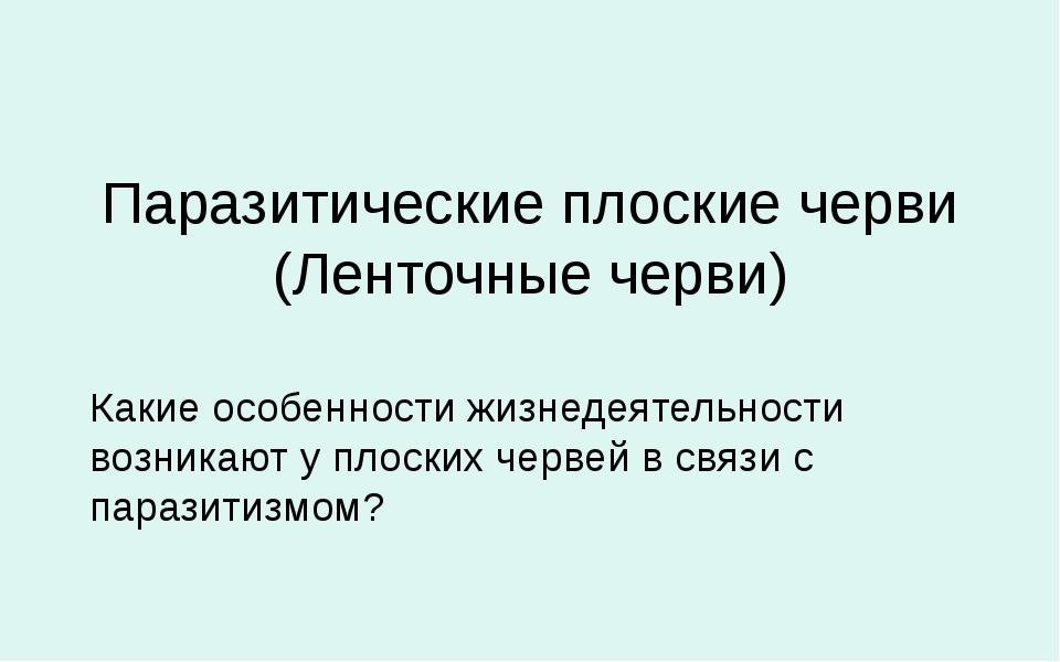 Паразитические плоские черви (Ленточные черви) Какие особенности жизнедеятель...