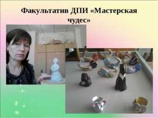 Факультатив ДПИ «Мастерская чудес»