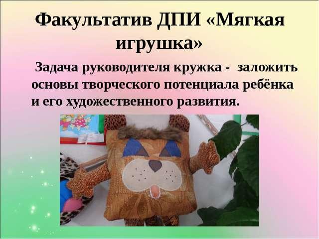 Факультатив ДПИ «Мягкая игрушка» Задача руководителя кружка - заложить основы...