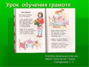 Урок обучения грамоте  Учитель начальных классов МАОУ СОШ № 44 г.Томск Сели