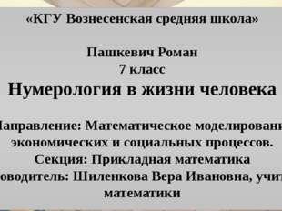 «КГУ Вознесенская средняя школа» Пашкевич Роман 7 класс Нумерология в жизни ч
