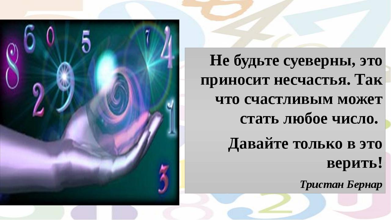 Не будьте суеверны, это приносит несчастья. Так что счастливым может стать...