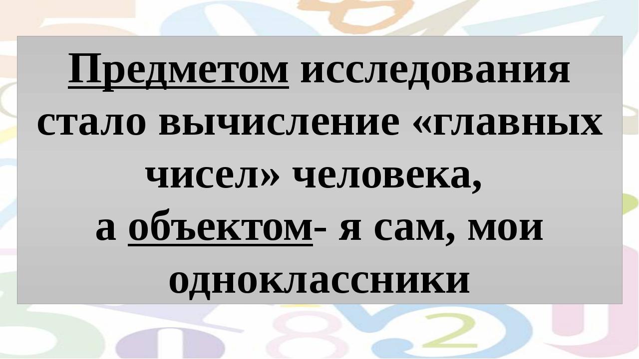 Предметом исследования стало вычисление «главных чисел» человека, а объектом...