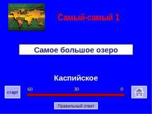 Каспийское Самое большое озеро Самый-самый 1 0 30 60 старт Правильный ответ