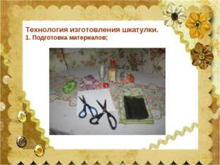 Технология изготовления шкатулки. 1. Подготовка материалов;