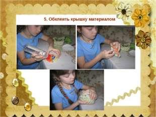 5. Обклеить крышку материалом