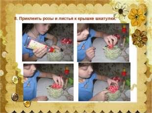8. Приклеить розы и листья к крышке шкатулки.