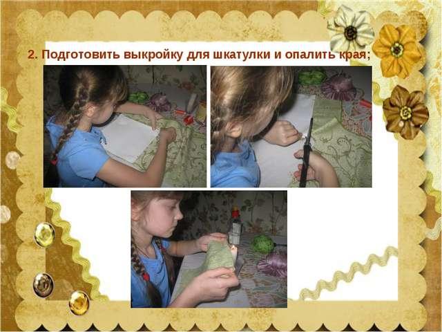 2. Подготовить выкройку для шкатулки и опалить края;