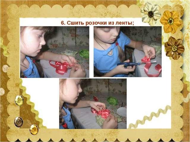 6. Сшить розочки из ленты;