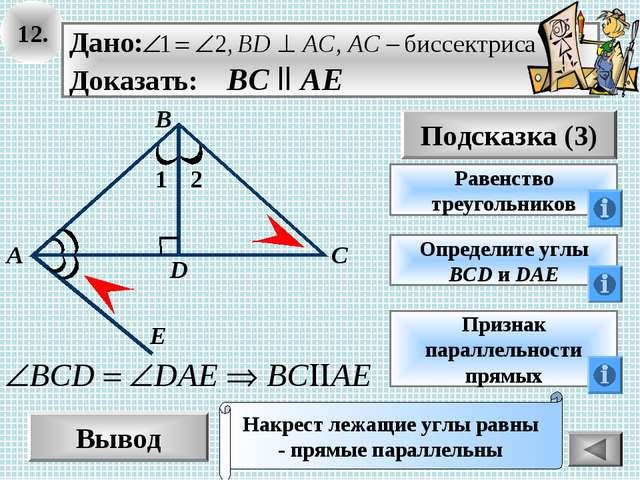 12. Вывод Подсказка (3) Равенство треугольников Накрест лежащие углы равны -...