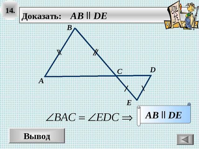 14. Вывод Доказать: AB ll DE AB ll DE D A B C E