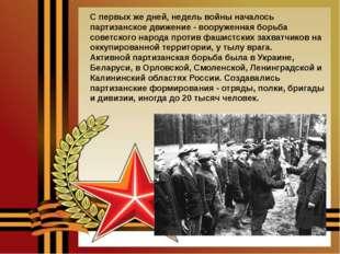 С первых же дней, недель войны началось партизанское движение - вооруженная б