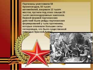Партизаны уничтожили 58 бронепоездов, 50 тысяч автомобилей, взорвали 12 тысяч
