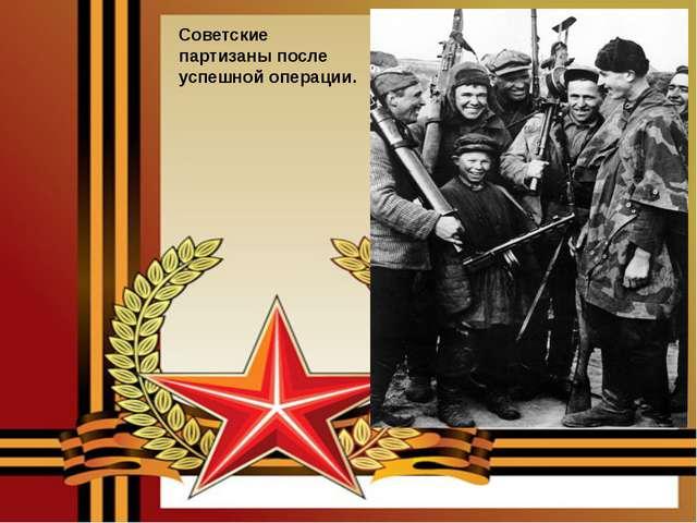 Советские партизаны после успешной операции.