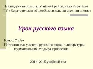 Класс: 7 «А» Подготовила: учитель русского языка и литературы Курмангалиева Ж