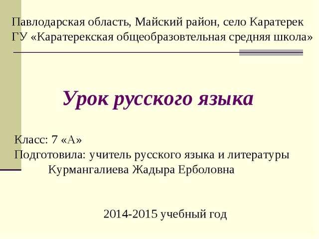 Класс: 7 «А» Подготовила: учитель русского языка и литературы Курмангалиева Ж...