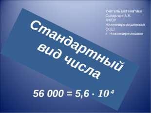 Стандартный вид числа 56 000 = 5,6 · 10 4 Учитель математики Сыздыков А.К. МК