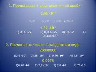 1. Представьте в виде десятичной дроби: 1,65 ·10 –5 1)0,0165 2) 0,00165 3) 0