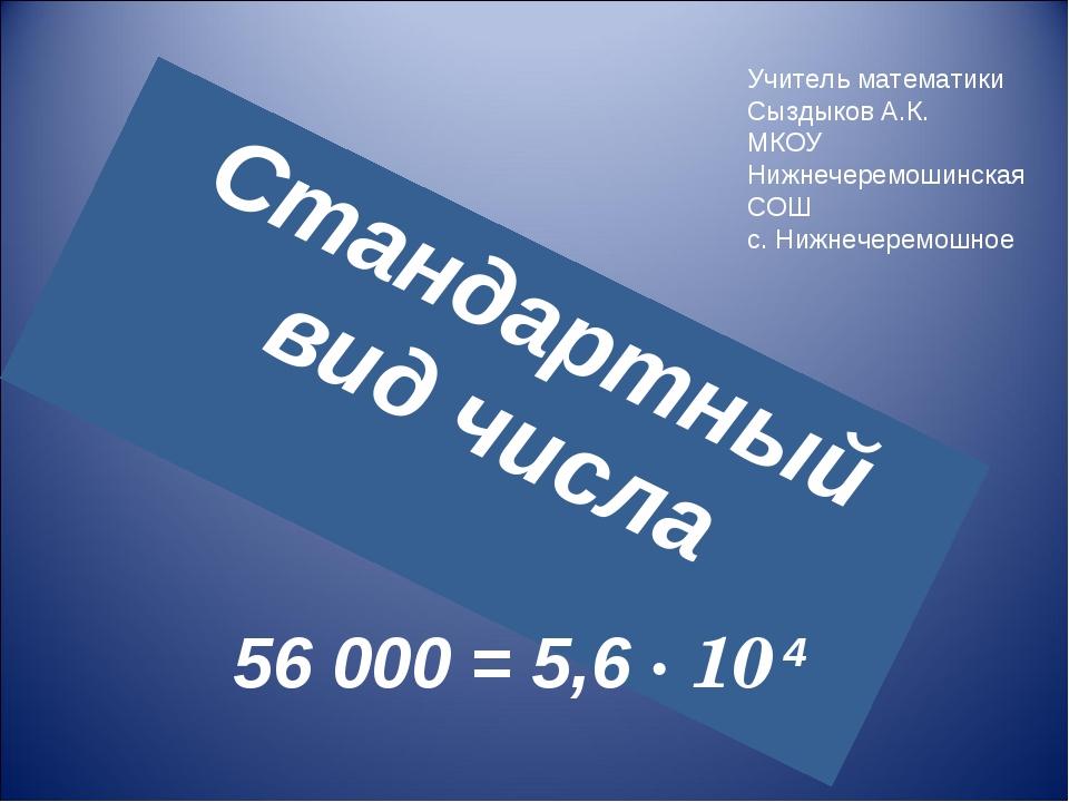 Стандартный вид числа 56 000 = 5,6 · 10 4 Учитель математики Сыздыков А.К. МК...