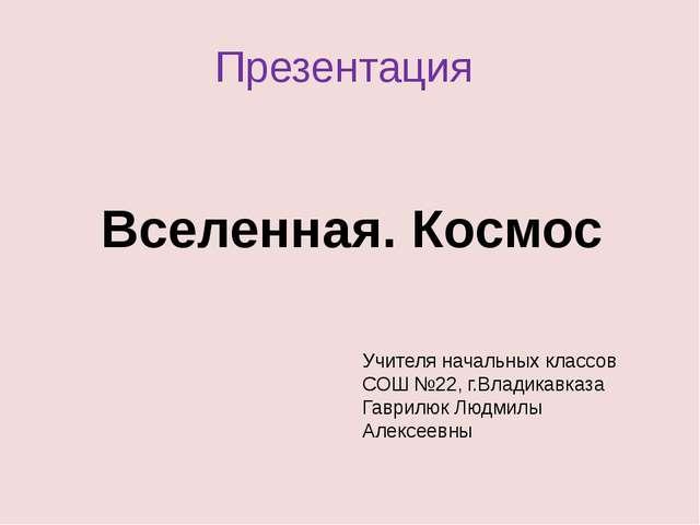 Презентация Вселенная. Космос Учителя начальных классов СОШ №22, г.Владикавка...